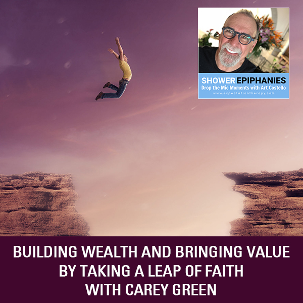 Building Wealth And Bringing Value By Taking A Leap Of Faith with Carey Green
